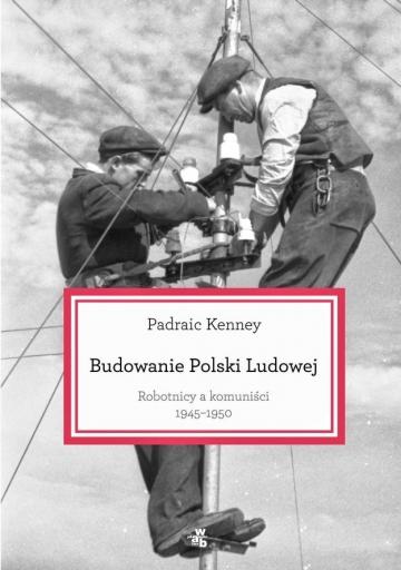 Padraic Kenney, Budowanie Polski Ludowej. Robotnicy a komuniści 1945-1950