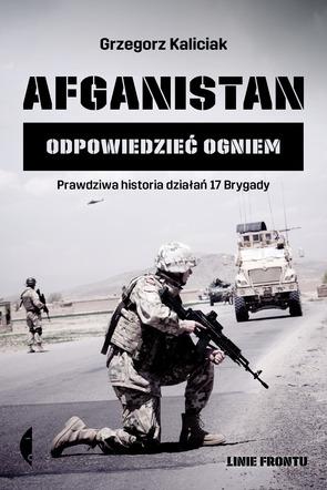 Grzegorz Kaliciak, Afganistan – odpowiedzieć ogniem. Prawdziwa historia działań 17. Brygady