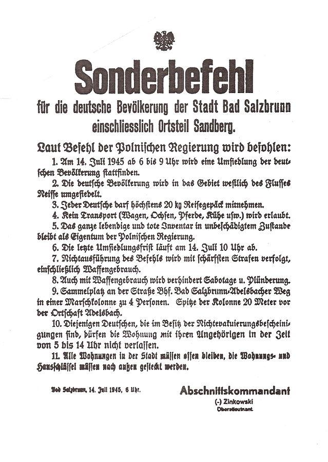 Polskie obwieszczenie nakazujące Niemcom natychmiastowe opuszczenie Polski po zakończeniu drugiej wojny światowej rozpoczętej atakiem nazistowskich Niemiec na Polskę. Podobne plakaty umieszczano w różnych regionach Polski. Wysiedlenia Niemców po wojnie przeprowadzano na mocy decyzji polskich władz oraz umów międzynarodowych zwycięskich aliantów (m.in. umowa w Poczdamie). Komentarz do pkt. 5 i 11 przetłumaczonej poniżej treści obwieszczenia: Pozostawione przez wysiedlonych mienie prywatne i domy tylko w niewielkim procencie zaspokoiły polskie żądania na mocy prawa do reparacji wojennych potwierdzonego przez władze USA, Wlk. Brytanii i ZSRR w Poczdamie. Tłumaczenie treści: Rozkaz specjalny dla ludności niemieckiej miasta Szczawno-Zdrój (Bad Salzbrunn) razem z dzielnicą Piaskowa Góra (Sandberg). Na podstawie rozkazu Rządu Polskiego rozkazuję: 1. 14 lipca 1945 od godz. 6 do 9 dokona się przesiedlenia ludności niemieckiej. 2. Ludność niemiecka zostanie przesiedlona na tereny na zachód od rzeki Nysy. 3. Każdemu Niemcowi wolno zabrać ze sobą najwyżej 20 kg bagażu na drogę. 4. Środki transportowe (wóz, wół, koń, krowa itd.) nie są dozwolone. 5. Cały żywy i martwy inwentarz w nieuszkodzonym stanie zostaje własnością Rządu Polskiego. 6. Ostateczny termin przesiedlenia dobiega końca 14 lipca o godz. 10. 7. Niedostosowanie się do tego rozkazu będzie karane najostrzejszymi karami, włącznie z zastosowaniem broni. 8. Także poprzez użycie broni będzie zapobiegać się sabotażom czy plądrowaniu. 9. Placem zbiórki jest dworzec Bad Salzbrunn ul. Adelsbacher Weg, marsz w kolumnie po 4 osoby w szeregu. Początek tej kolumny marszowej 20 metrów przed miejscowością Struga (Adelsbach). 10. Niemcom, którzy posiadają zaświadczenia o nieewakuacji i ich rodzinom nie wolno opuszczać ich miejsca zamieszkania w czasie od godz. 5 do 14. 11. Wszystkie mieszkania w mieście musza być otwarte, klucze do mieszkań i do domów muszą zostać włożone do zamków na zewnątrz. Bad Salzbrunn, 14 Lipca 1945, godz. 6 